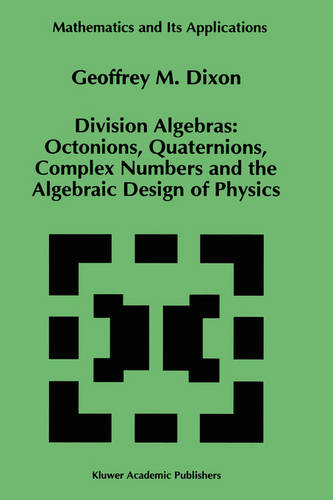 Division Algebras:: Octonions Quaternions Complex Numbers and the Algebraic Design of Physics - Mathematics and Its Applications 290 (Hardback)