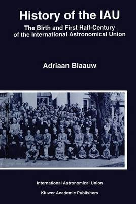 History of the IAU: The Birth and First Half-Century of the International Astronomical Union (Hardback)