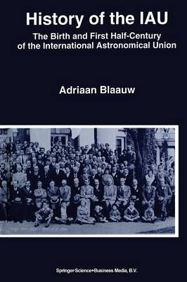 History of the IAU: The Birth and First Half-Century of the International Astronomical Union (Paperback)