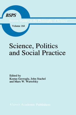 Science, Politics and Social Practice: Essays on Marxism and Science, Philosophy of Culture and the Social Sciences In honor of Robert S. Cohen - Boston Studies in the Philosophy and History of Science 164 (Hardback)