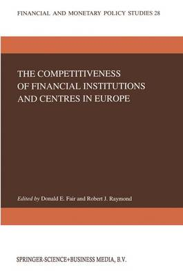 The Competitiveness of Financial Institutions and Centres in Europe - Financial and Monetary Policy Studies 28 (Hardback)