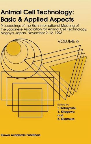 Animal Cell Technology: Basic & Applied Aspects: Proceedings of the Sixth International Meeting of the Japanese Association for Animal Cell Technology, Nagoya, Japan, November 9-12, 1993 - Animal Cell Technology: Basic & Applied Aspects 6 (Hardback)