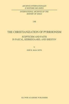 The Christianization of Pyrrhonism: Scepticism and Faith in Pascal, Kierkegaard, and Shestov - International Archives of the History of Ideas / Archives Internationales d'Histoire des Idees 144 (Hardback)