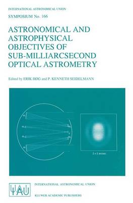 Astronomical and Astrophysical Objectives of Sub-Milliarcsecond Optical Astrometry: Proceedings of the 166th Symposium of the International Astronomical Union, Held in the Hague, The Netherlands, August 15-19, 1994 - International Astronomical Union Symposia 166 (Paperback)