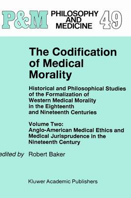 The Codification of Medical Morality: Historical and Philosophical Studies of the Formalization of Western Medical Morality in the Eighteenth and Nineteenth CenturiesVolume Two: Anglo-American Medical Ethics and Medical Jurisprudence in the Nineteenth Century - Philosophy and Medicine 49 (Hardback)