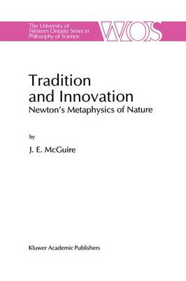 Tradition and Innovation: Newton's Metaphysics of Nature - The Western Ontario Series in Philosophy of Science 56 (Hardback)