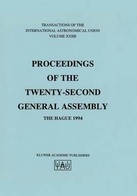 Transactions of the International Astronomical Union: Proceeding of the Twenty-Second General Assembly, The Hague 1994 - International Astronomical Union Transactions 22B (Hardback)
