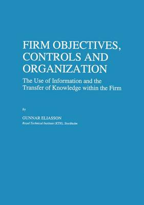 Firm Objectives, Controls and Organization: The Use of Information and the Transfer of Knowledge within the Firm - Economics of Science, Technology and Innovation 8 (Hardback)
