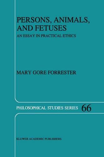 Persons, Animals, and Fetuses: An Essay in Practical Ethics - Philosophical Studies Series 66 (Hardback)