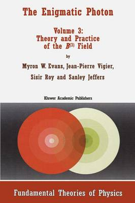 The Enigmatic Photon: Theory and Practice of the B(3) Field v. 3 - Fundamental Theories of Physics v. 77 (Hardback)
