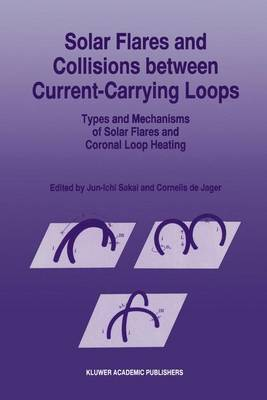 Solar Flares and Collisions between Current-Carrying Loops: Types and Mechanisms of Solar Flares and Coronal Loop Heating (Hardback)