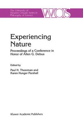 Experiencing Nature: Proceedings of a Conference in Honor of Allen G. Debus - The Western Ontario Series in Philosophy of Science 58 (Hardback)