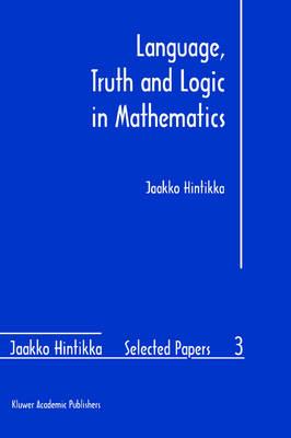 Language, Truth and Logic in Mathematics - Jaakko Hintikka Selected Papers 3 (Hardback)
