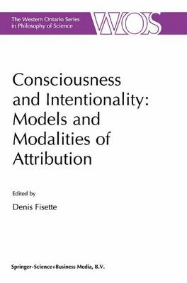 Consciousness and Intentionality: Models and Modalities of Attribution - The Western Ontario Series in Philosophy of Science 62 (Hardback)