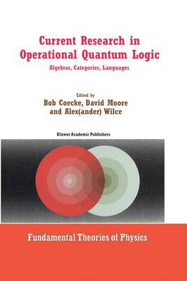 Current Research in Operational Quantum Logic: Algebras, Categories, Languages - Fundamental Theories of Physics 111 (Hardback)