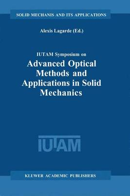IUTAM Symposium on Advanced Optical Methods and Applications in Solid Mechanics: Proceedings of the IUTAM Symposium held in Futuroscope, Poitiers, France, August 31st-September 4th, 1998 - Solid Mechanics and Its Applications 82 (Hardback)