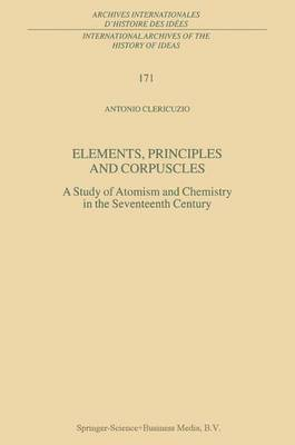 Elements, Principles and Corpuscles: A Study of Atomism and Chemistry in the Seventeenth Century - International Archives of the History of Ideas / Archives Internationales d'Histoire des Idees 171 (Hardback)