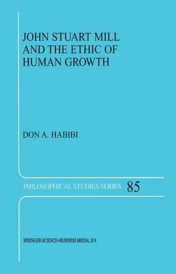 John Stuart Mill and the Ethic of Human Growth - Philosophical Studies Series 85 (Hardback)
