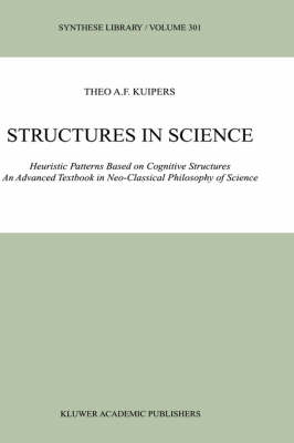 Structures in Science: Heuristic Patterns Based on Cognitive Structures An Advanced Textbook in Neo-Classical Philosophy of Science - Synthese Library 301 (Hardback)