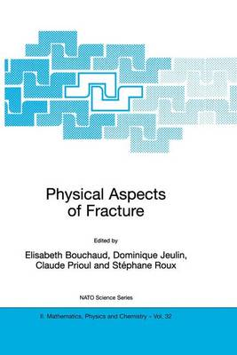 Physical Aspects of Fracture: Proceedings of the NATO Advanced Study Institute, Cargese, France, 5-17 June 2000 - NATO Science Series II v. 32 (Hardback)