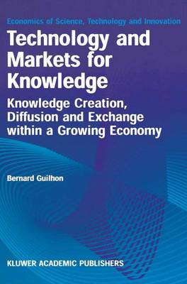 Technology and Markets for Knowledge: Knowledge Creation, Diffusion and Exchange within a Growing Economy - Economics of Science, Technology and Innovation 22 (Hardback)