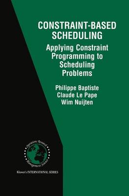 Constraint-Based Scheduling: Applying Constraint Programming to Scheduling Problems - International Series in Operations Research & Management Science 39 (Hardback)