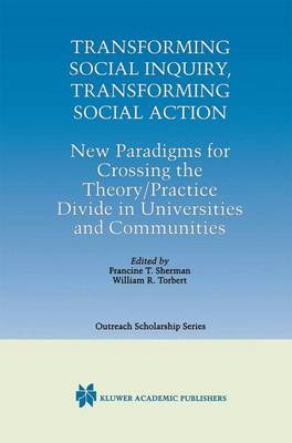 Transforming Social Inquiry, Transforming Social Action: New Paradigms for Crossing the Theory/Practice Divide in Universities and Communities - International Series in Outreach Scholarship 4 (Hardback)