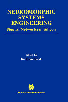 Neuromorphic Systems Engineering: Neural Networks in Silicon - The Springer International Series in Engineering and Computer Science 447 (Hardback)