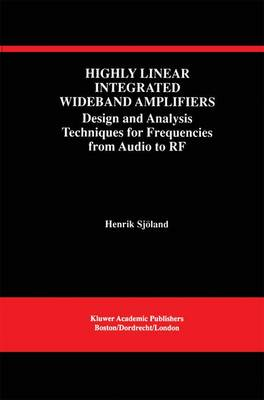 Highly Linear Integrated Wideband Amplifiers: Design and Analysis Techniques for Frequencies from Audio to RF - The Springer International Series in Engineering and Computer Science 490 (Hardback)