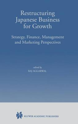 Restructuring Japanese Business for Growth: Strategy, Finance, Management and Marketing Perspective (Hardback)