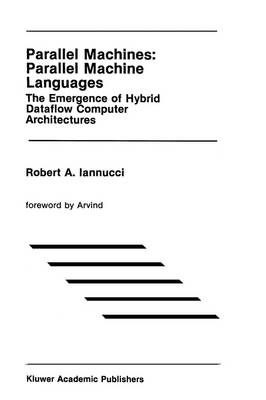 Parallel Machines: Parallel Machine Languages: The Emergence of Hybrid Dataflow Computer Architectures - The Springer International Series in Engineering and Computer Science 96 (Hardback)