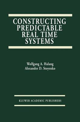 Constructing Predictable Real Time Systems - The Springer International Series in Engineering and Computer Science 146 (Hardback)