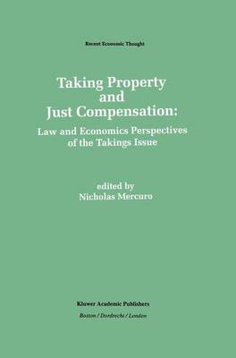 Taking Property and Just Compensation: Law and Economics Perspectives of the Takings Issue - Recent Economic Thought 26 (Hardback)