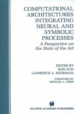 Computational Architectures Integrating Neural and Symbolic Processes: A Perspective on the State of the Art - The Springer International Series in Engineering and Computer Science 292 (Hardback)