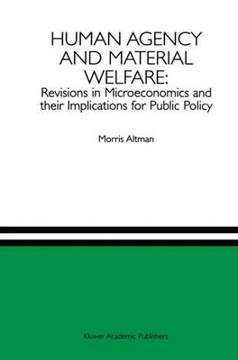 Human Agency and Material Welfare: Revisions in Microeconomics and their Implications for Public Policy (Hardback)