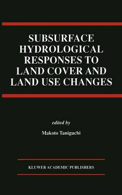 Subsurface Hydrological Responses to Land Cover and Land Use Changes (Hardback)