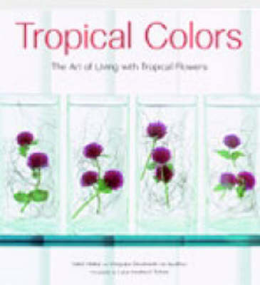 Tropical Colors: The Art of Living with Tropical Flowers (Hardback)