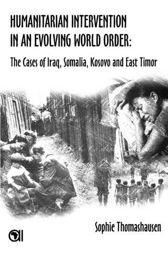 Humanitarian Intervention in an Evolving World Order: The Cases of Iraq, Somalia, Kosovo and East Timor (Paperback)
