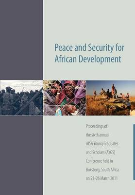 Peace and Security for African Development. Proceedings of the Sixth Annual AISA Young Graduates and Scholars (AYGS) Conference (Paperback)