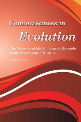 Connectedness in Evolution. the Discourse of Modernity on the Ecosophy of the Haya People in Tanzania (Paperback)