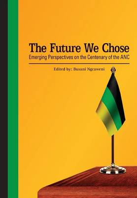 The Future We Chose. Emerging Perspectives on the Centenary of the ANC (Paperback)