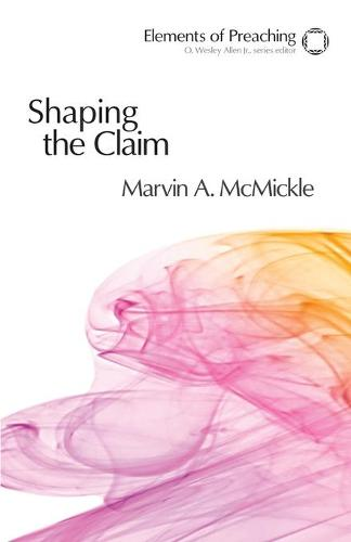 Shaping the Claim: Moving from Text to Sermon - Elements of Preaching (Paperback)