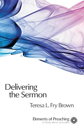 Delivering the Sermon: Voice, Body, and Animation in Proclamation - Elements of Preaching (Paperback)