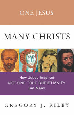 One Jesus, Many Christs: How Jesus Inspired Not One True Christianity but Many (Paperback)