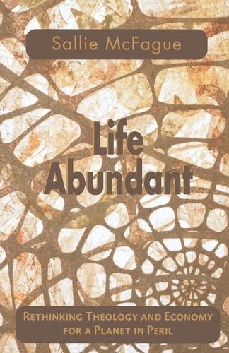 Life Abundant: Rethinking Theology and Economy for a Planet in Peril (Paperback)