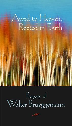 Awed to Heaven, Rooted in Earth: Prayers of Walter Brueggemann (Paperback)