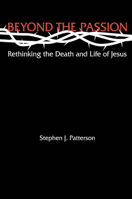 Beyond the Passion Rethinking the Death and Life of Jesus: Rethinking the Death and Life of Jesus (Hardback)