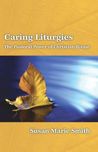 Caring Liturgies: the Pastoral Power of Christian Ritual (Paperback)