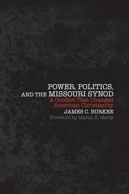 Power, Politics, and the Missouri Synod: A Conflict That Changed American Christianity (Hardback)