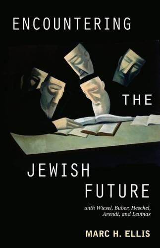 Encountering the Jewish Future: With Wiesel, Buber, Heschel, Arendt, Levinas (Paperback)